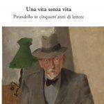 """Luigi Pirandello in 50 anni di lettere. """"Una vita senza vita"""" di Arianna Fioravanti"""
